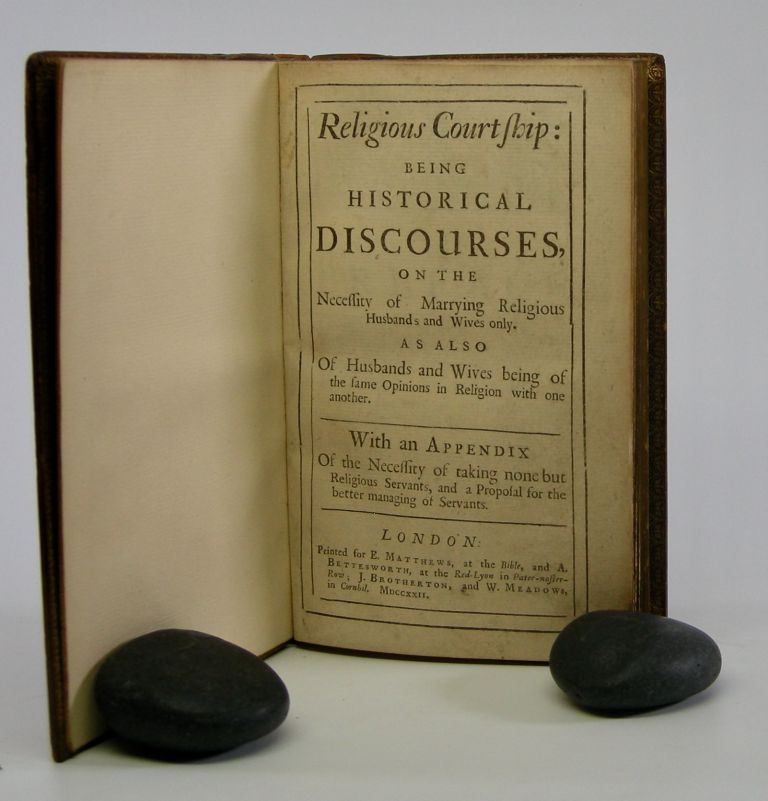 Religious Courtship:; Being Historical Discourses on the Necessity of Marrying Religious Husbands and Wives only. As Also Of Husbands and Wives being of the same Opinions in Religion with one another. With an Appendix Of the Necessity of taking none but Religious Servants, and a Proposal for the better managing of Servants. Daniel Defoe.